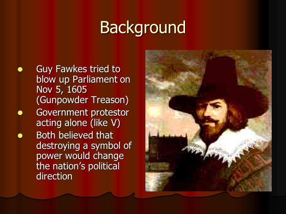 Background Guy Fawkes tried to blow up Parliament on Nov 5, 1605 (Gunpowder Treason) Government protestor acting alone (like V)