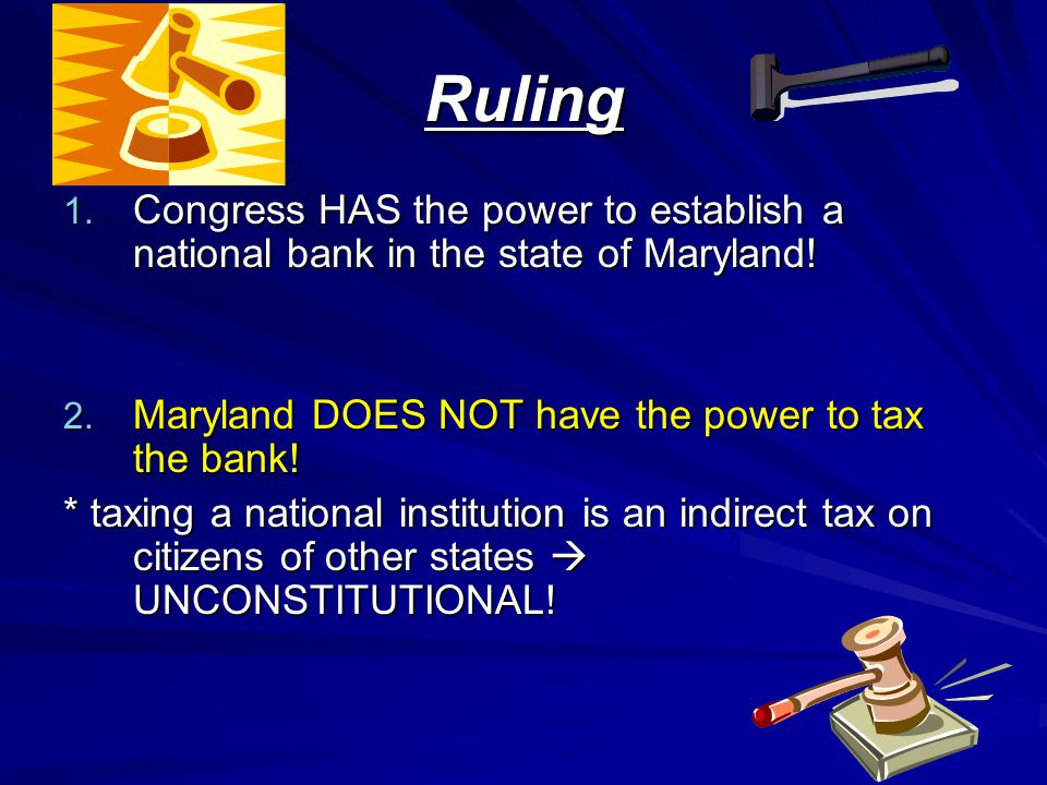 Ruling Congress HAS the power to establish a national bank in the state of Maryland! Maryland DOES NOT have the power to tax the bank!