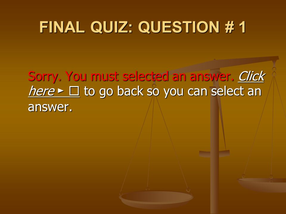 FINAL QUIZ: QUESTION # 1 Sorry. You must selected an answer. Click here ►  to go back so you can select an answer.