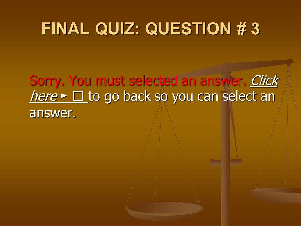 FINAL QUIZ: QUESTION # 3 Sorry. You must selected an answer. Click here ►  to go back so you can select an answer.