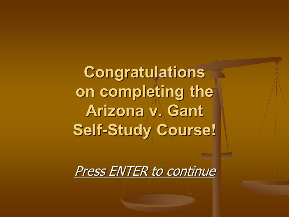 Congratulations on completing the Arizona v. Gant Self-Study Course!