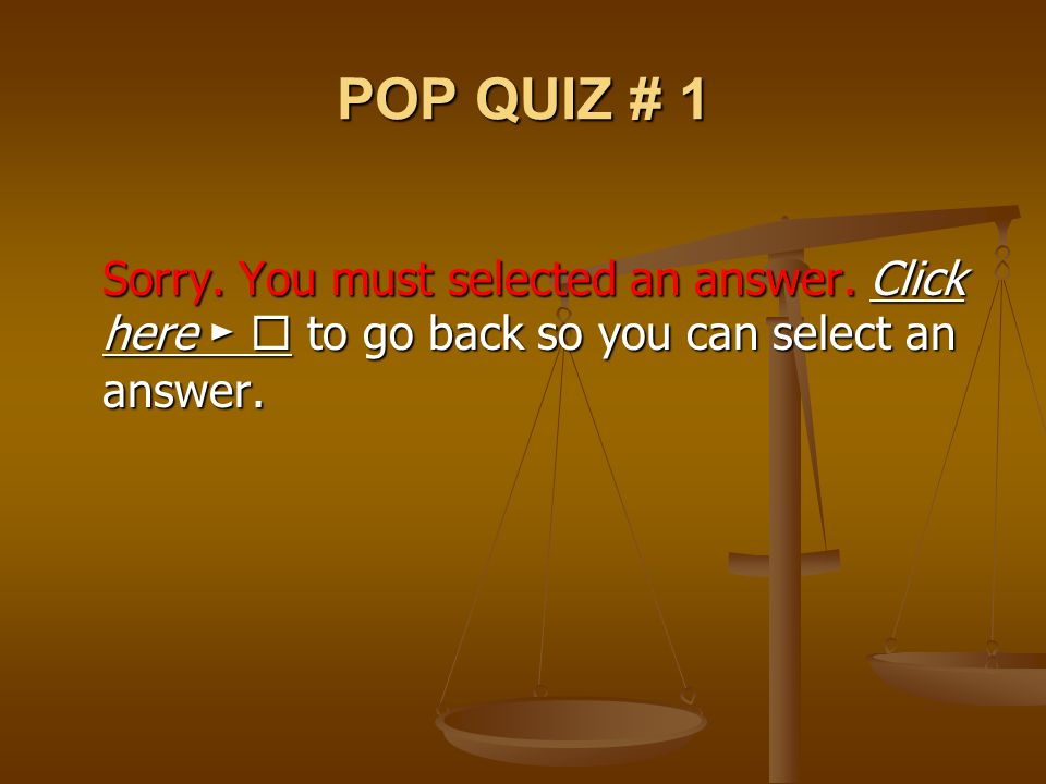 POP QUIZ # 1 Sorry. You must selected an answer. Click here ►  to go back so you can select an answer.
