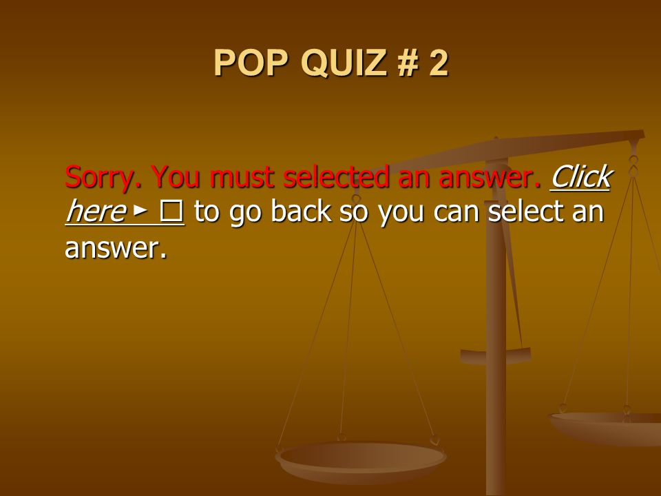POP QUIZ # 2 Sorry. You must selected an answer. Click here ►  to go back so you can select an answer.