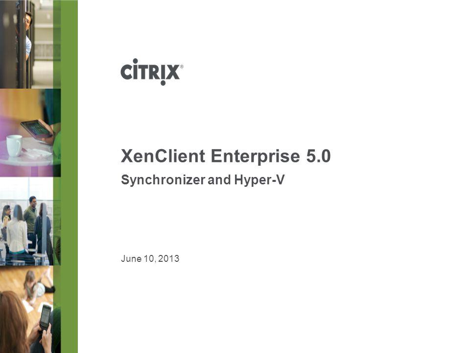 XenClient Enterprise 5.0 Synchronizer and Hyper-V June 10, 2013