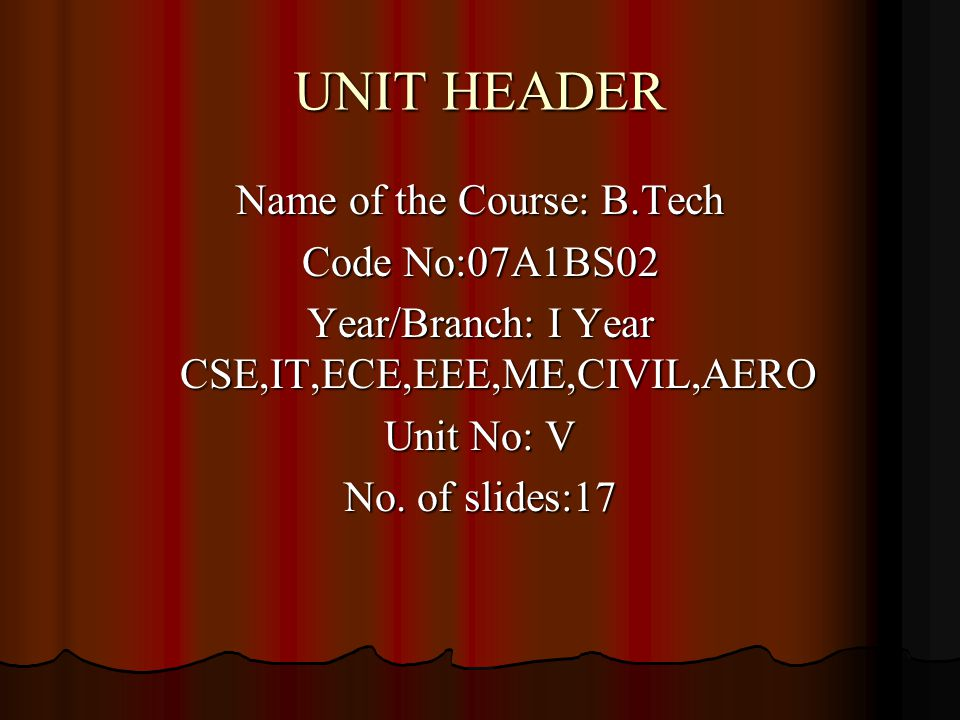 UNIT HEADER Name of the Course: B.Tech Code No:07A1BS02