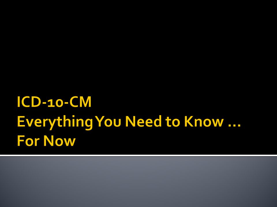 ICD-10-CM Everything You Need to Know … For Now