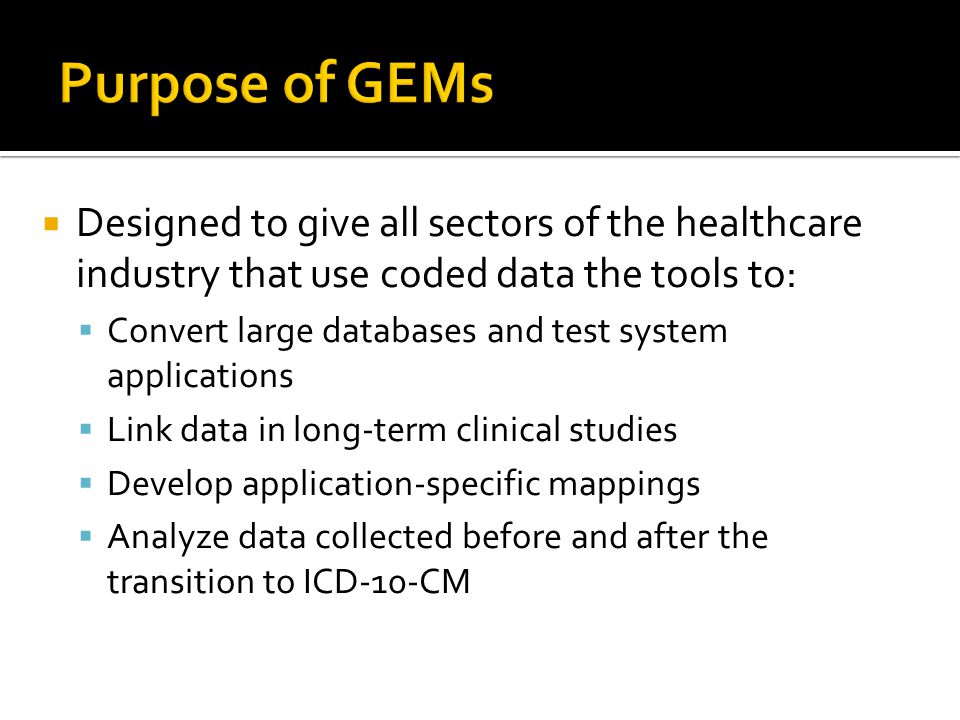 Purpose of GEMs Designed to give all sectors of the healthcare industry that use coded data the tools to: