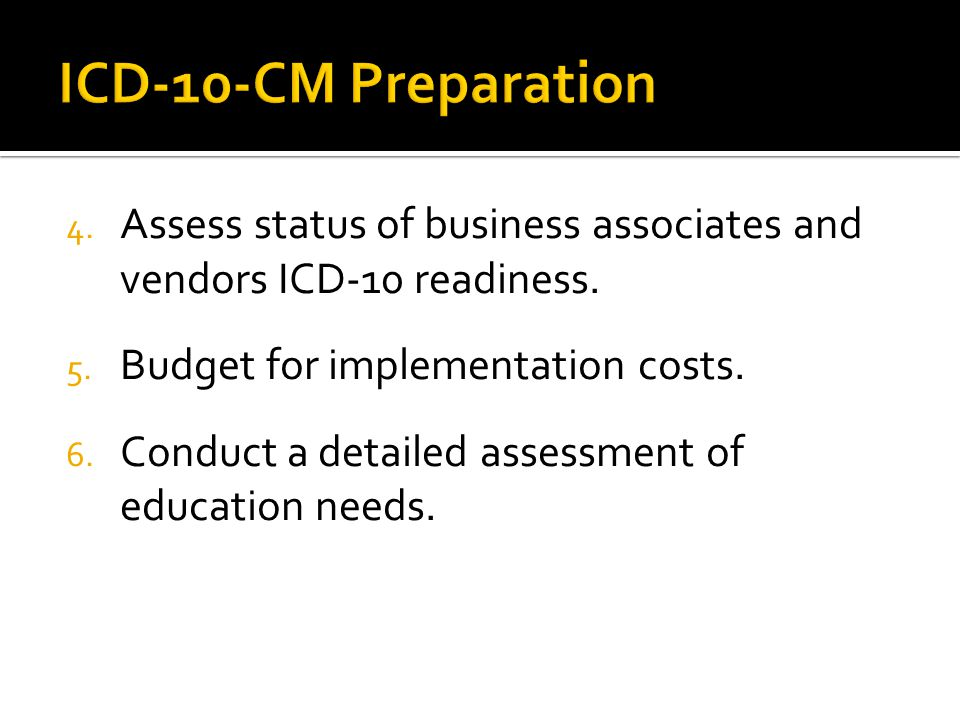 ICD-10-CM Preparation Assess status of business associates and vendors ICD-10 readiness. Budget for implementation costs.
