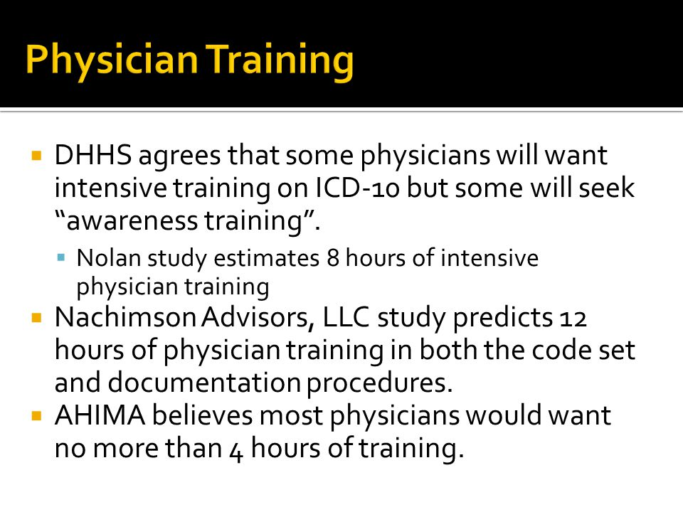 Physician Training DHHS agrees that some physicians will want intensive training on ICD-10 but some will seek awareness training .