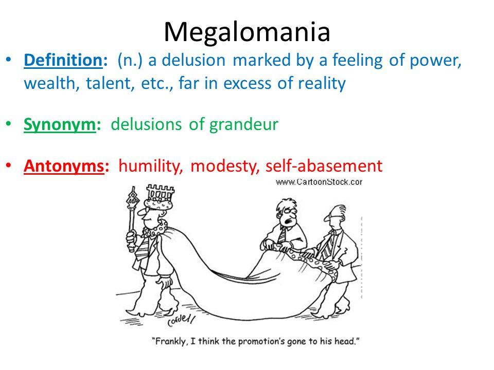 Megalomania Definition: (n.) a delusion marked by a feeling of power, wealth, talent, etc., far in excess of reality.