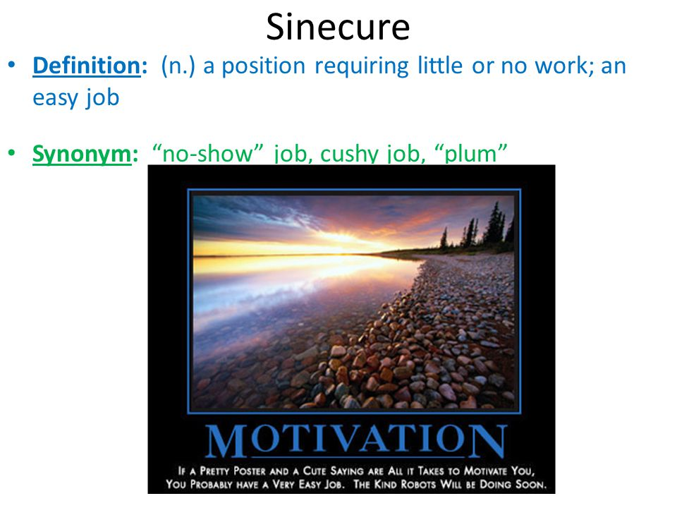 Sinecure Definition: (n.) a position requiring little or no work; an easy job.