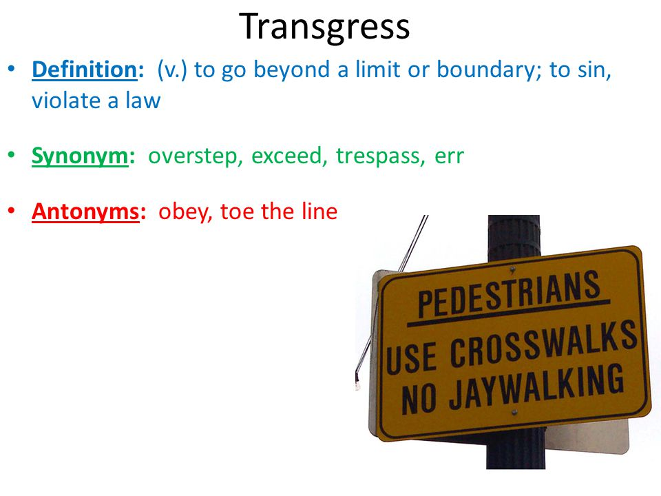 Transgress Definition: (v.) to go beyond a limit or boundary; to sin, violate a law. Synonym: overstep, exceed, trespass, err.