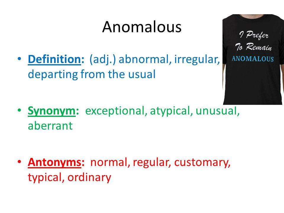 Anomalous Definition: (adj.) abnormal, irregular, departing from the usual. Synonym: exceptional, atypical, unusual, aberrant.