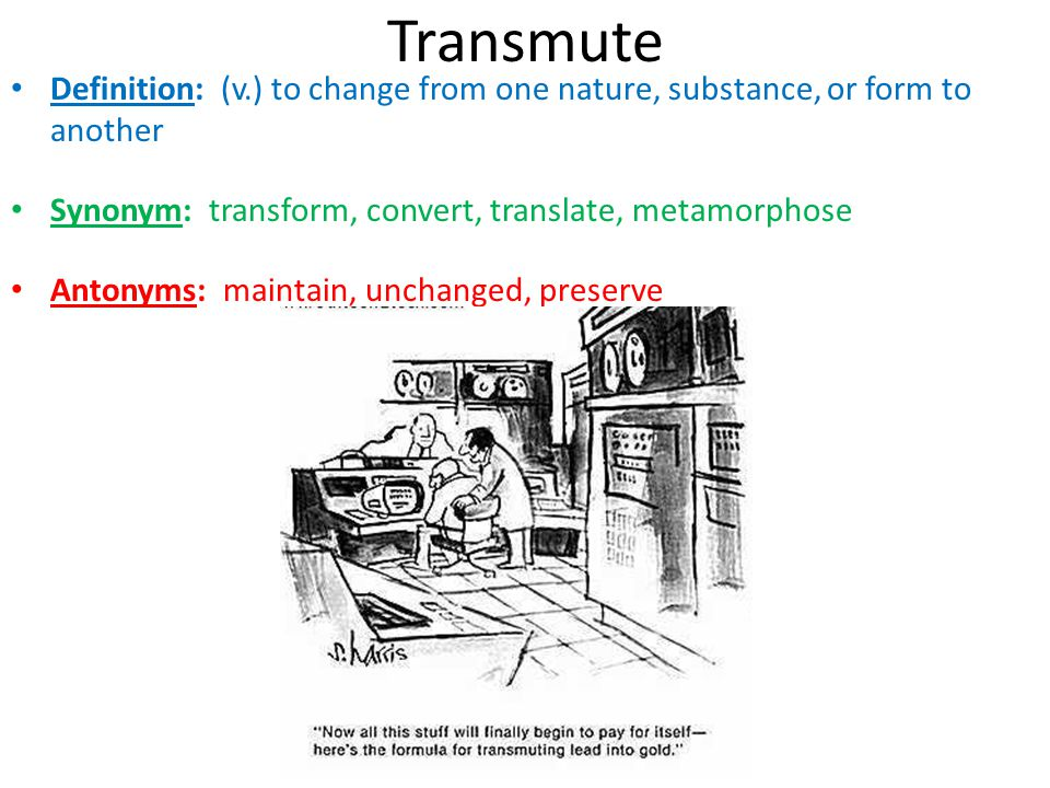 Transmute Definition: (v.) to change from one nature, substance, or form to another. Synonym: transform, convert, translate, metamorphose.