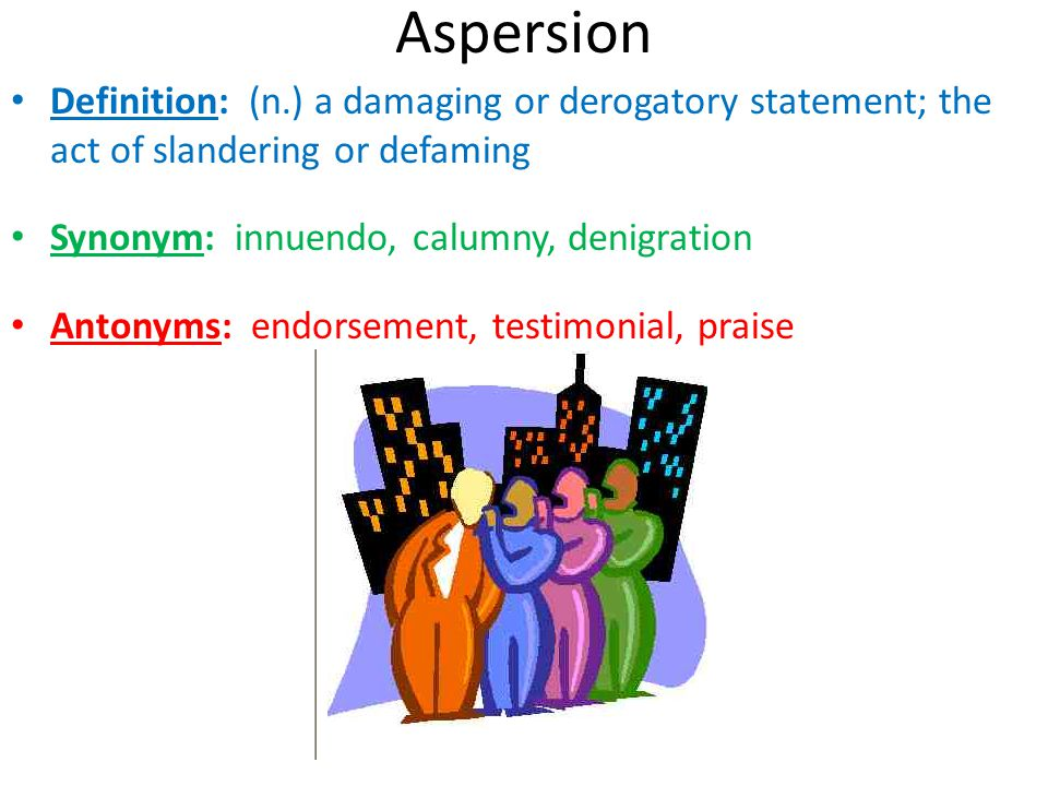 Aspersion Definition: (n.) a damaging or derogatory statement; the act of slandering or defaming. Synonym: innuendo, calumny, denigration.