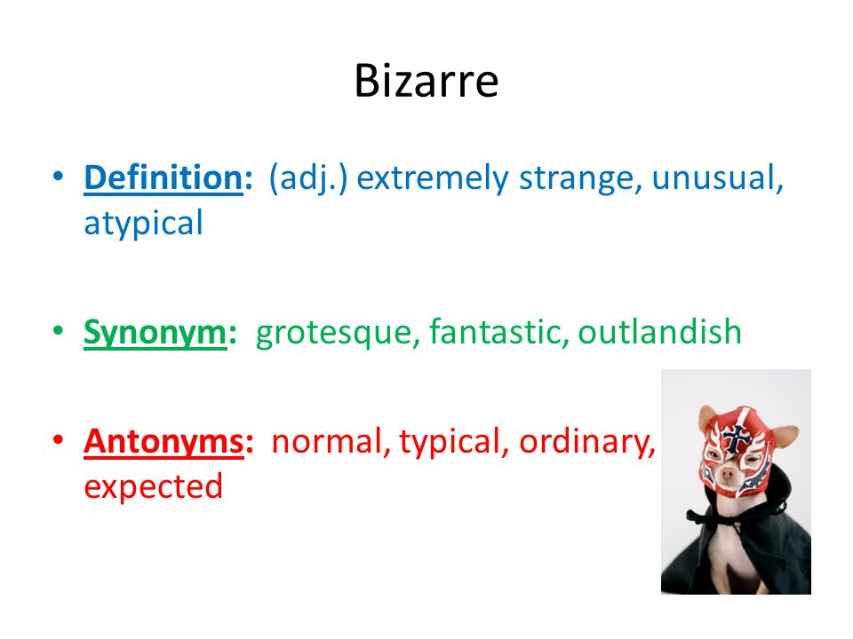 Bizarre Definition: (adj.) extremely strange, unusual, atypical