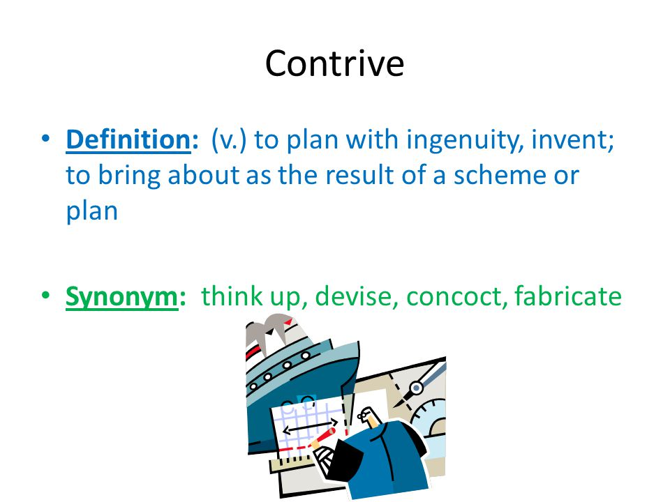 Contrive Definition: (v.) to plan with ingenuity, invent; to bring about as the result of a scheme or plan.
