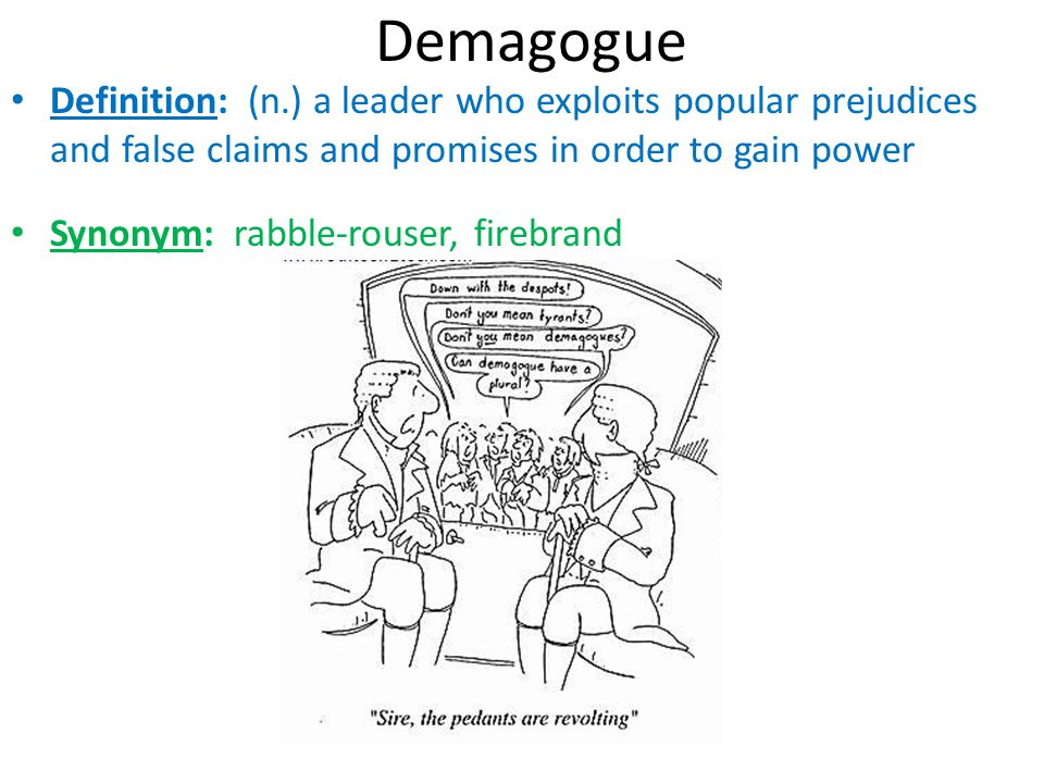 Demagogue Definition: (n.) a leader who exploits popular prejudices and false claims and promises in order to gain power.