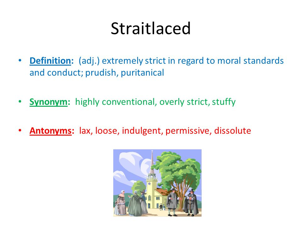 Straitlaced Definition: (adj.) extremely strict in regard to moral standards and conduct; prudish, puritanical.