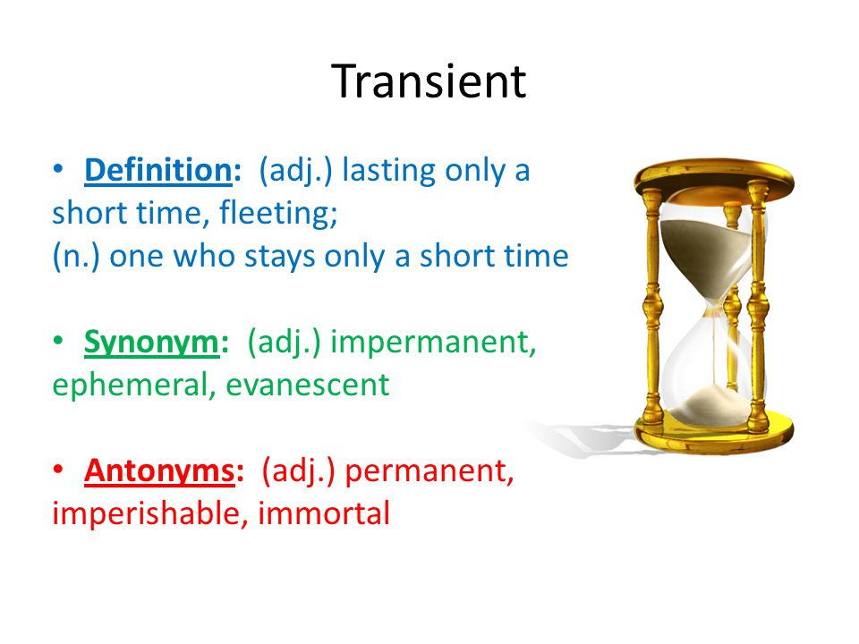 Transient Definition: (adj.) lasting only a short time, fleeting;