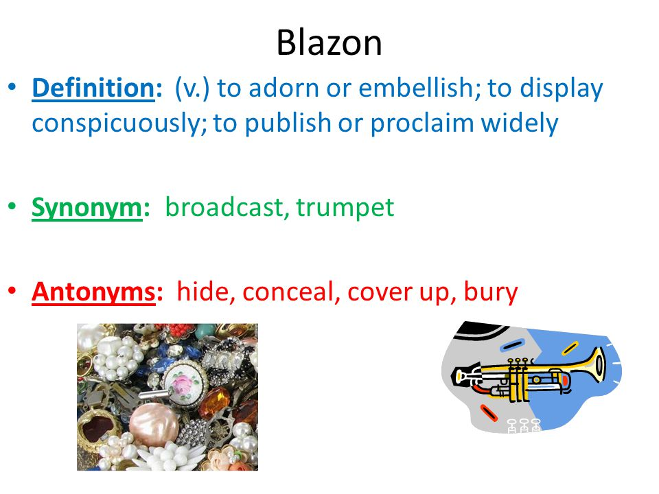 Blazon Definition: (v.) to adorn or embellish; to display conspicuously; to publish or proclaim widely.