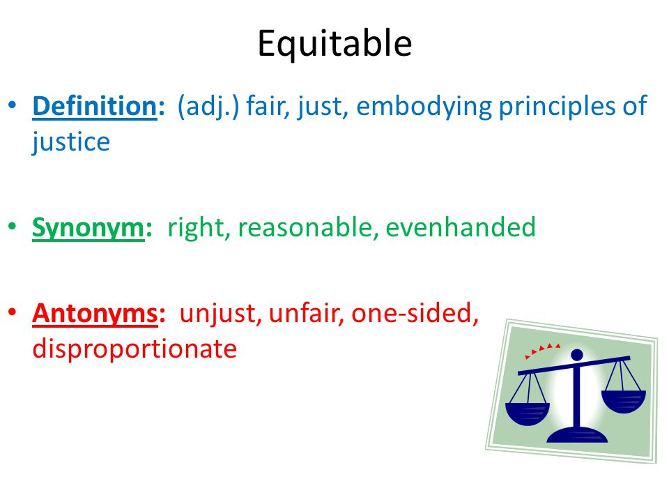 Equitable Definition: (adj.) fair, just, embodying principles of justice. Synonym: right, reasonable, evenhanded.