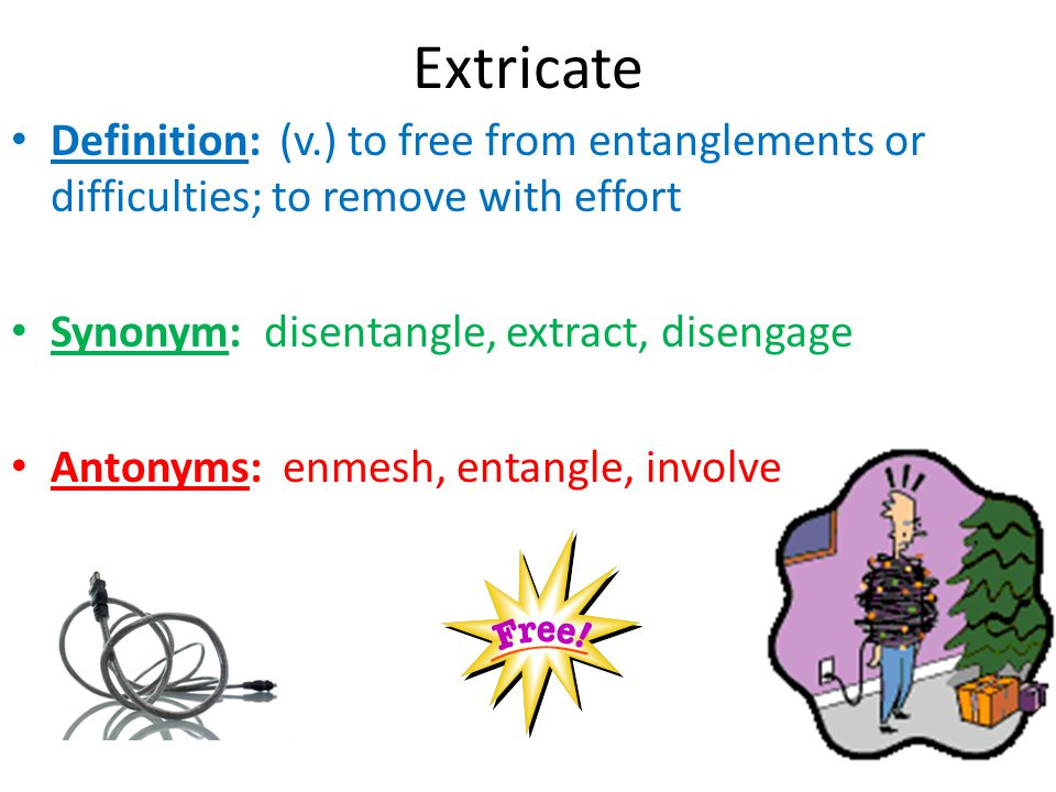 Extricate Definition: (v.) to free from entanglements or difficulties; to remove with effort. Synonym: disentangle, extract, disengage.