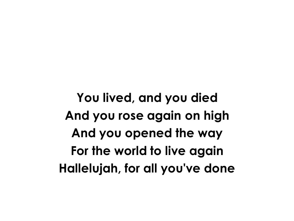 And you rose again on high For the world to live again