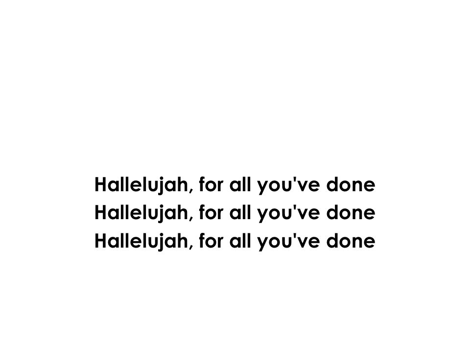 Hallelujah, for all you ve done