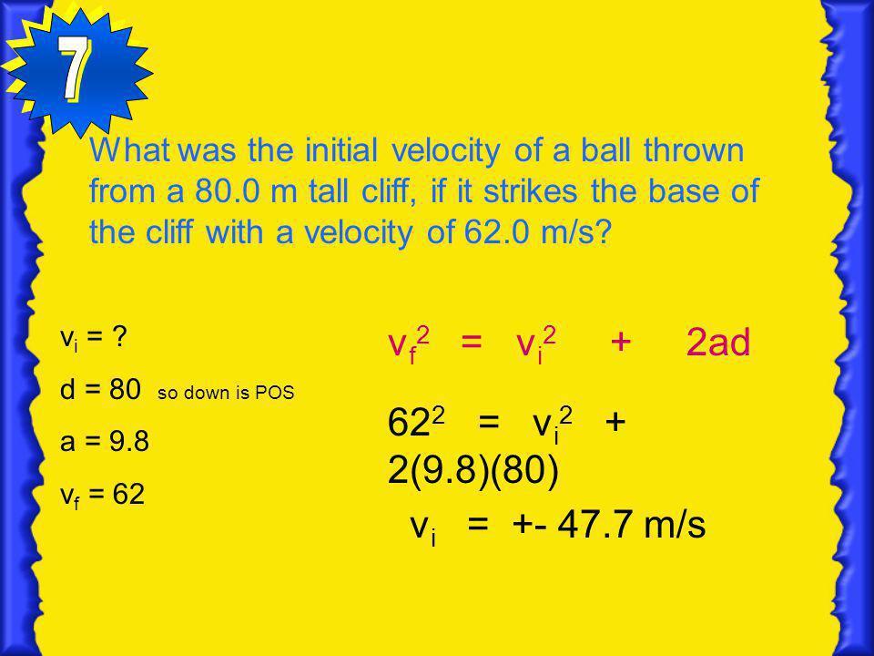 7 vf2 = vi2 + 2ad 622 = vi2 + 2(9.8)(80) vi = +- 47.7 m/s