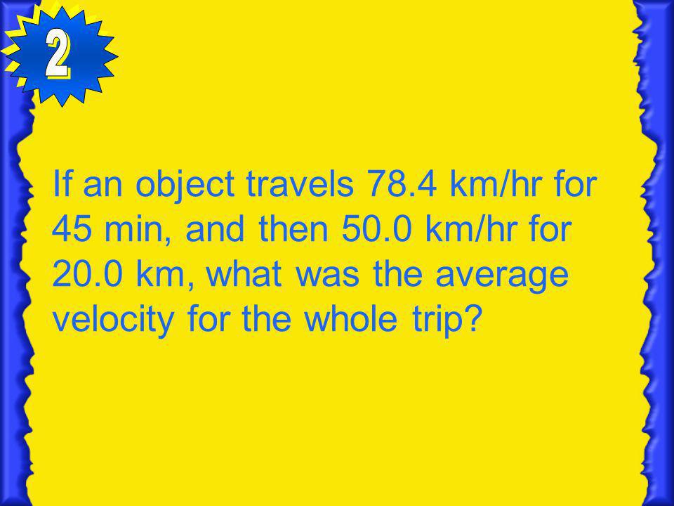 2 If an object travels 78.4 km/hr for 45 min, and then 50.0 km/hr for 20.0 km, what was the average velocity for the whole trip