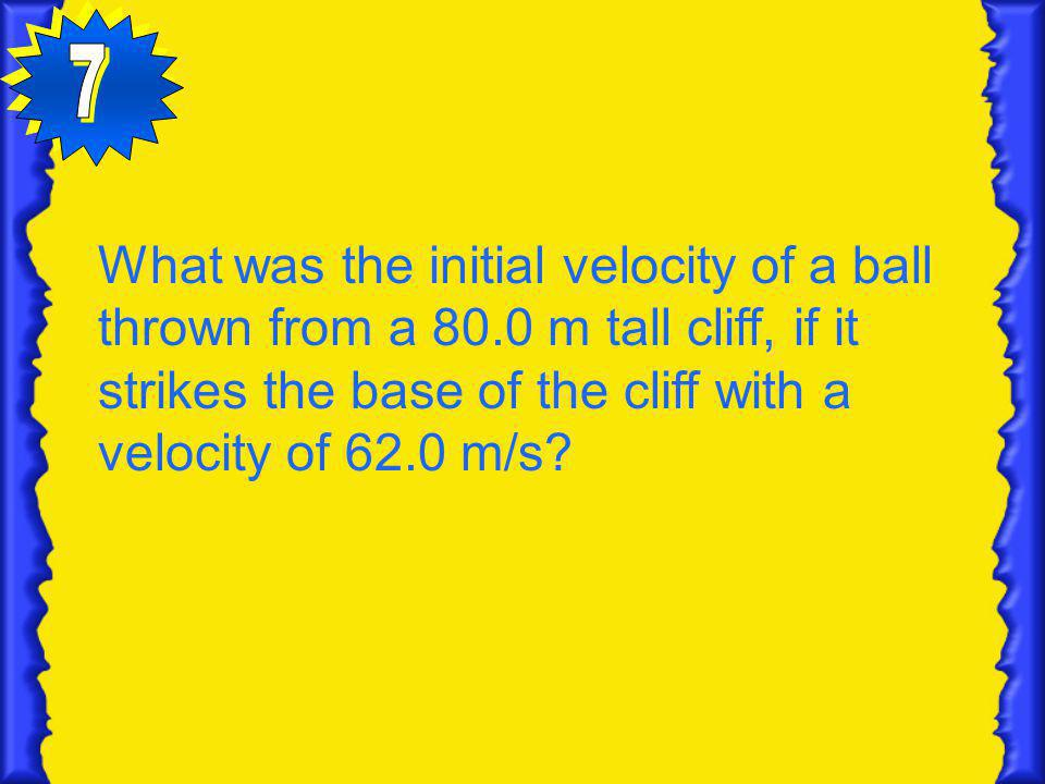7 What was the initial velocity of a ball thrown from a 80.0 m tall cliff, if it strikes the base of the cliff with a velocity of 62.0 m/s