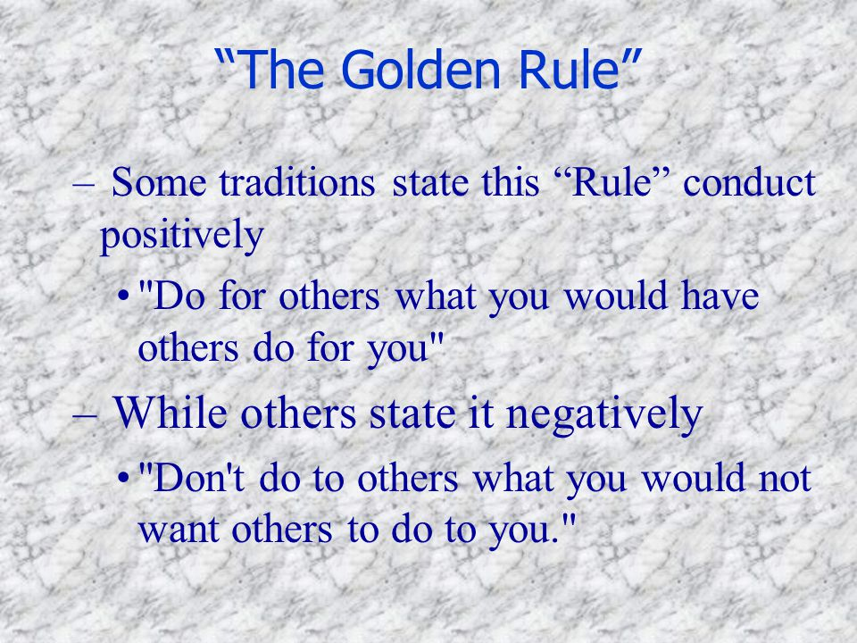 The Golden Rule While others state it negatively