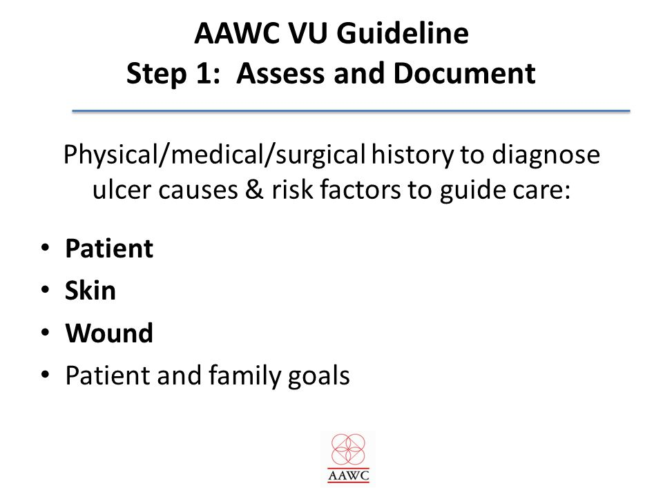 AAWC VU Guideline Step 1: Assess and Document Physical/medical/surgical history to diagnose ulcer causes & risk factors to guide care: