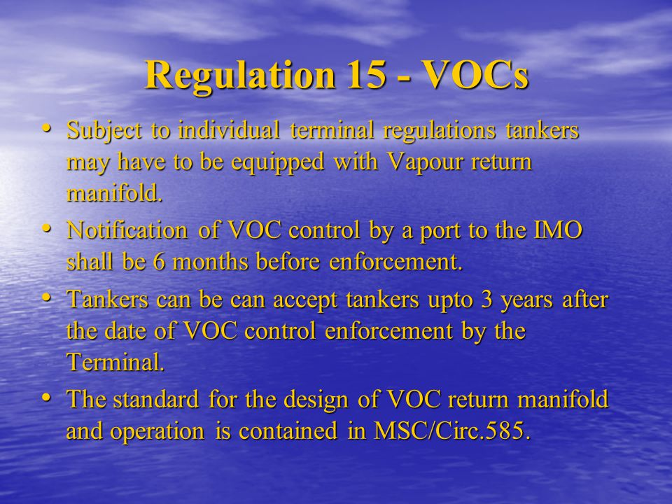 Regulation 15 - VOCs Subject to individual terminal regulations tankers may have to be equipped with Vapour return manifold.