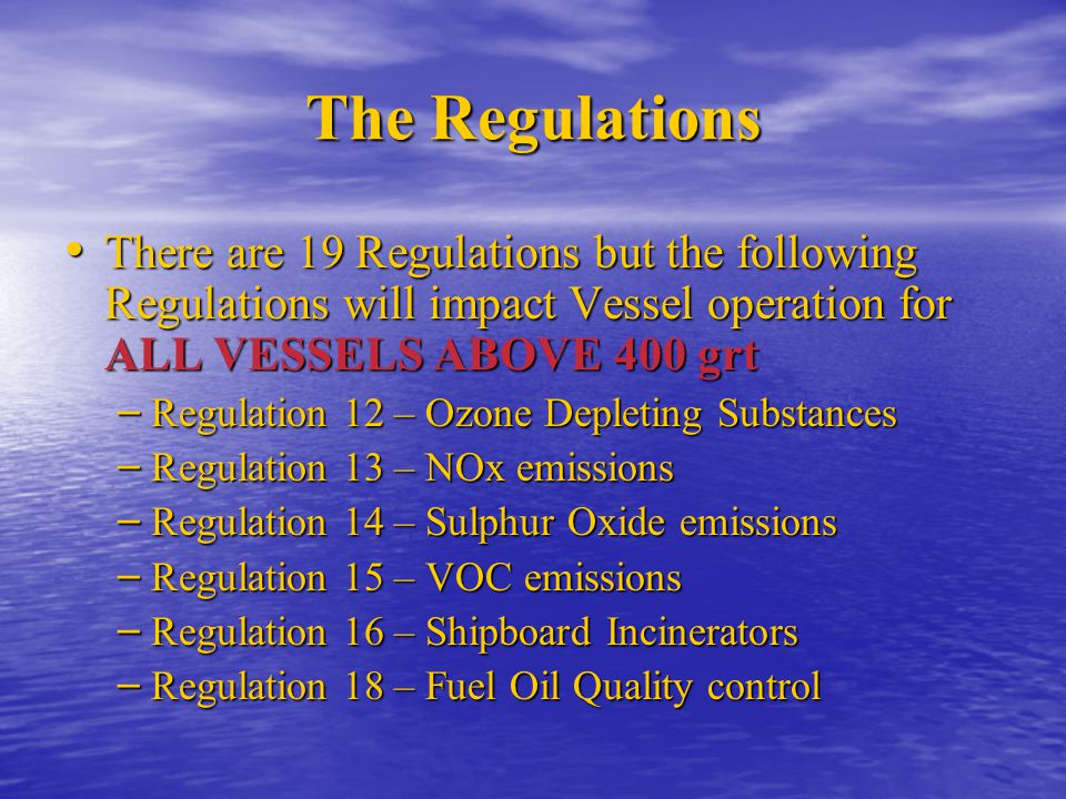 The Regulations There are 19 Regulations but the following Regulations will impact Vessel operation for ALL VESSELS ABOVE 400 grt.