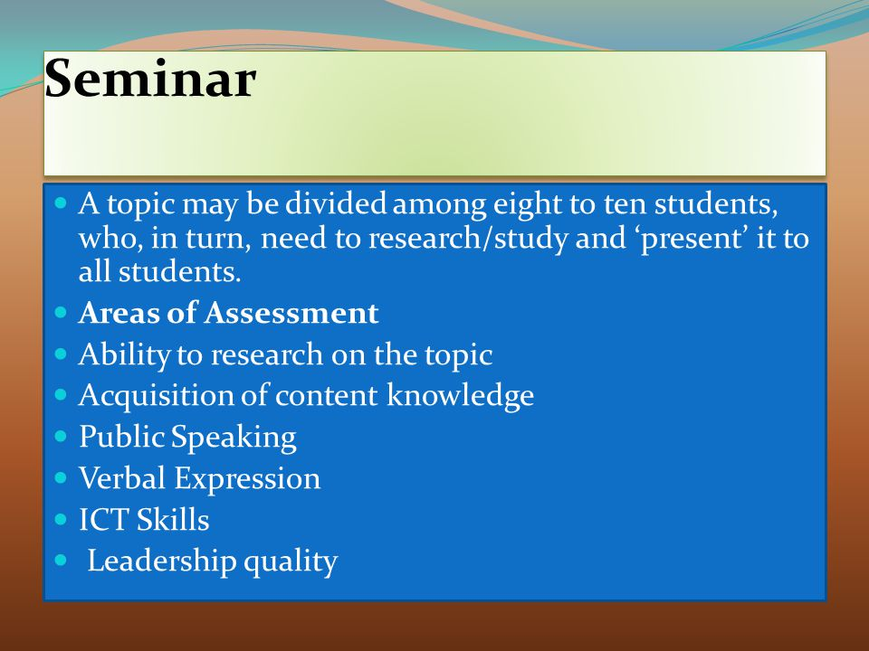Seminar A topic may be divided among eight to ten students, who, in turn, need to research/study and 'present' it to all students.