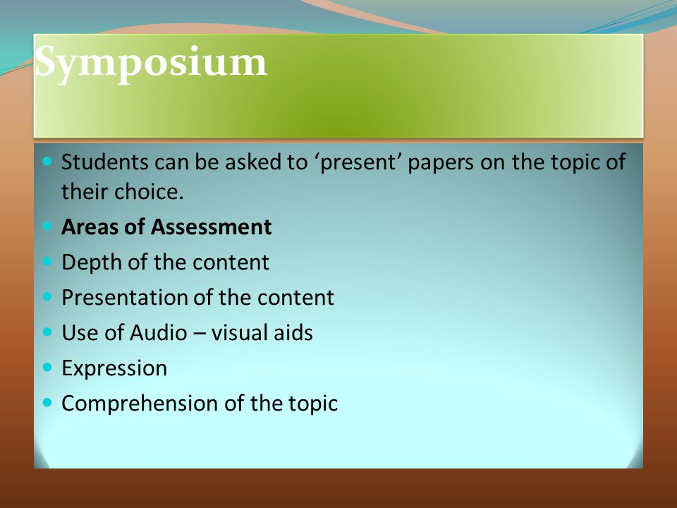 Symposium Students can be asked to 'present' papers on the topic of their choice. Areas of Assessment.