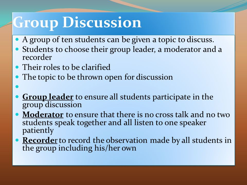 Group Discussion A group of ten students can be given a topic to discuss. Students to choose their group leader, a moderator and a recorder.