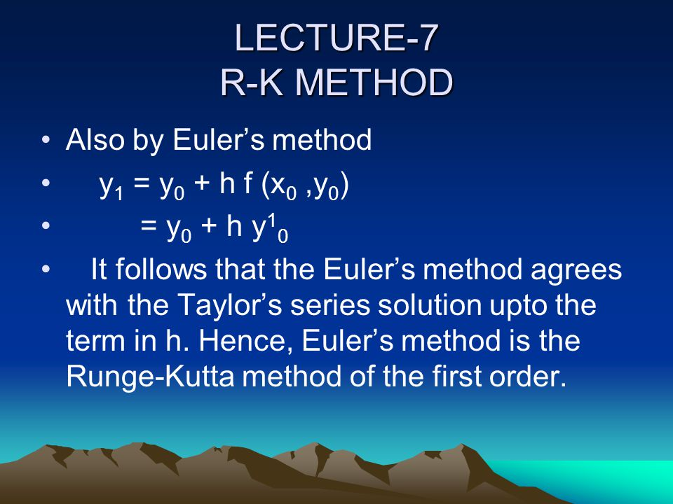 LECTURE-7 R-K METHOD Also by Euler's method y1 = y0 + h f (x0 ,y0)