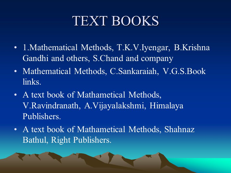 TEXT BOOKS 1.Mathematical Methods, T.K.V.Iyengar, B.Krishna Gandhi and others, S.Chand and company.