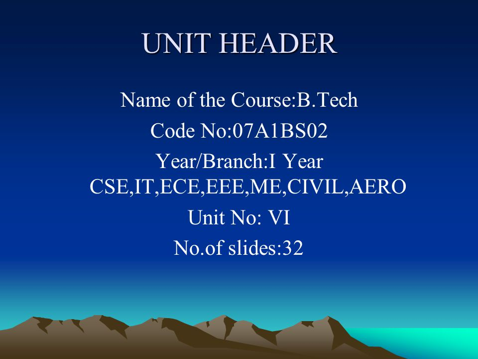 UNIT HEADER Name of the Course:B.Tech Code No:07A1BS02
