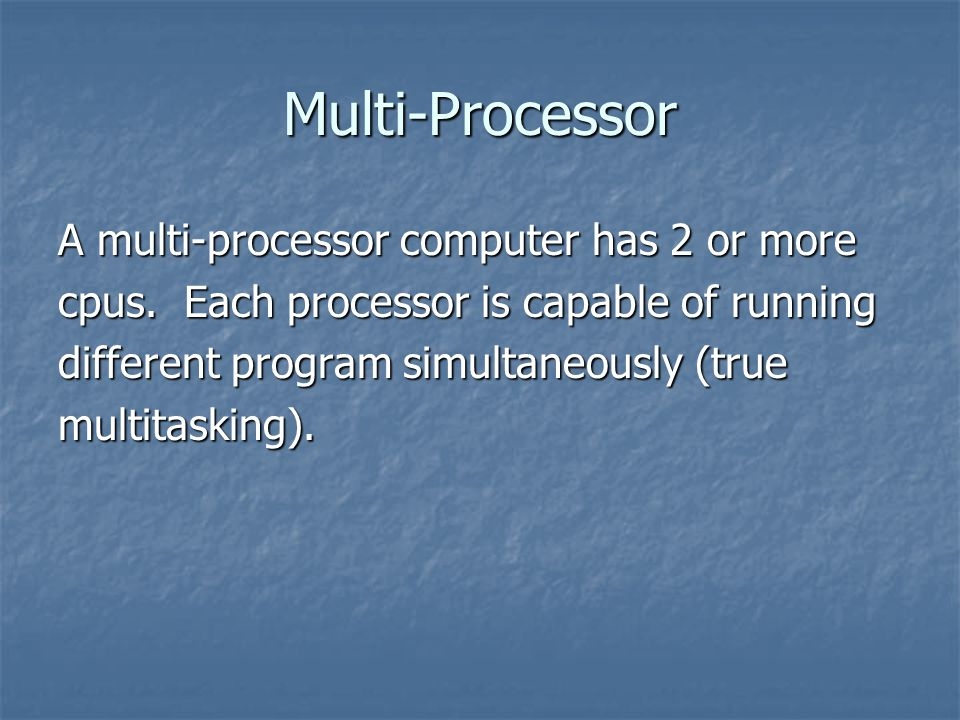 Multi-Processor A multi-processor computer has 2 or more