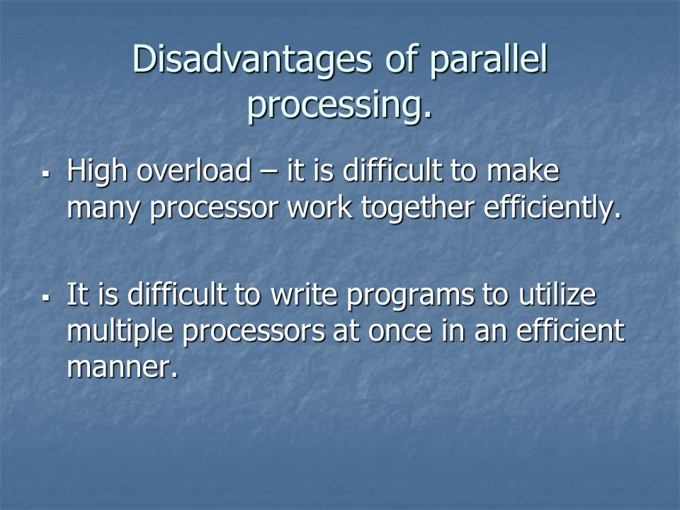 Disadvantages of parallel processing.