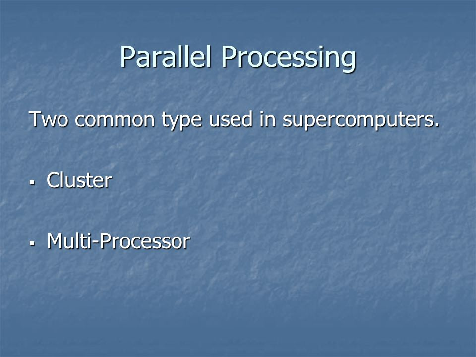 Parallel Processing Two common type used in supercomputers. Cluster