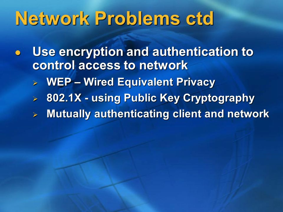 Network Problems ctd Use encryption and authentication to control access to network. WEP – Wired Equivalent Privacy.