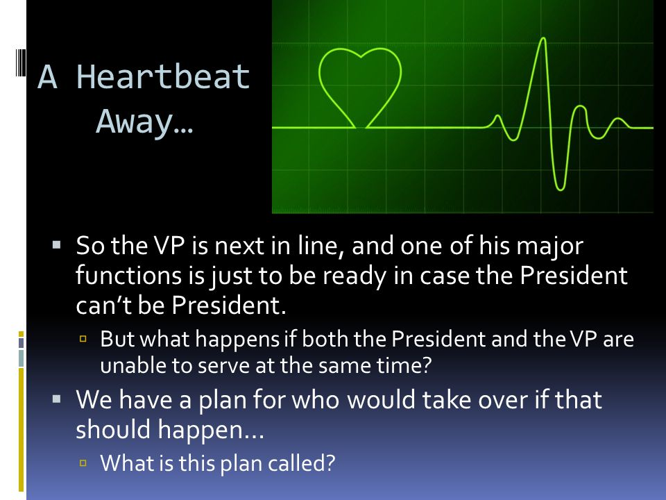 A Heartbeat Away… So the VP is next in line, and one of his major functions is just to be ready in case the President can't be President.