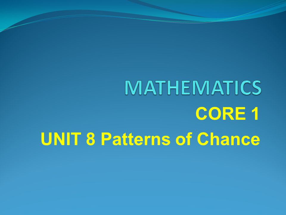 CORE 1 UNIT 8 Patterns of Chance