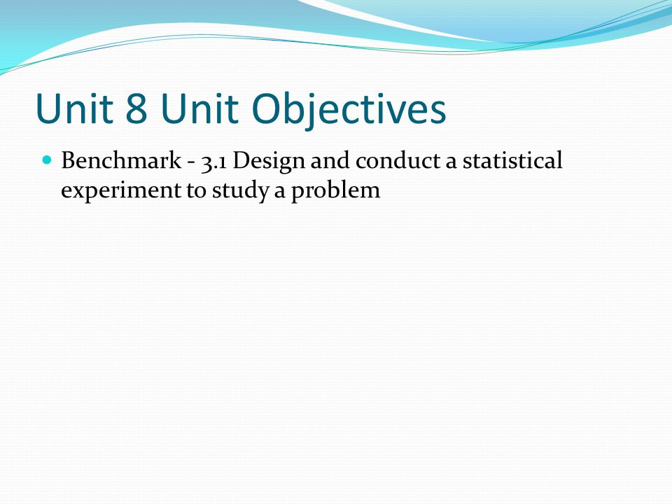 Unit 8 Unit Objectives Benchmark - 3.1 Design and conduct a statistical experiment to study a problem.