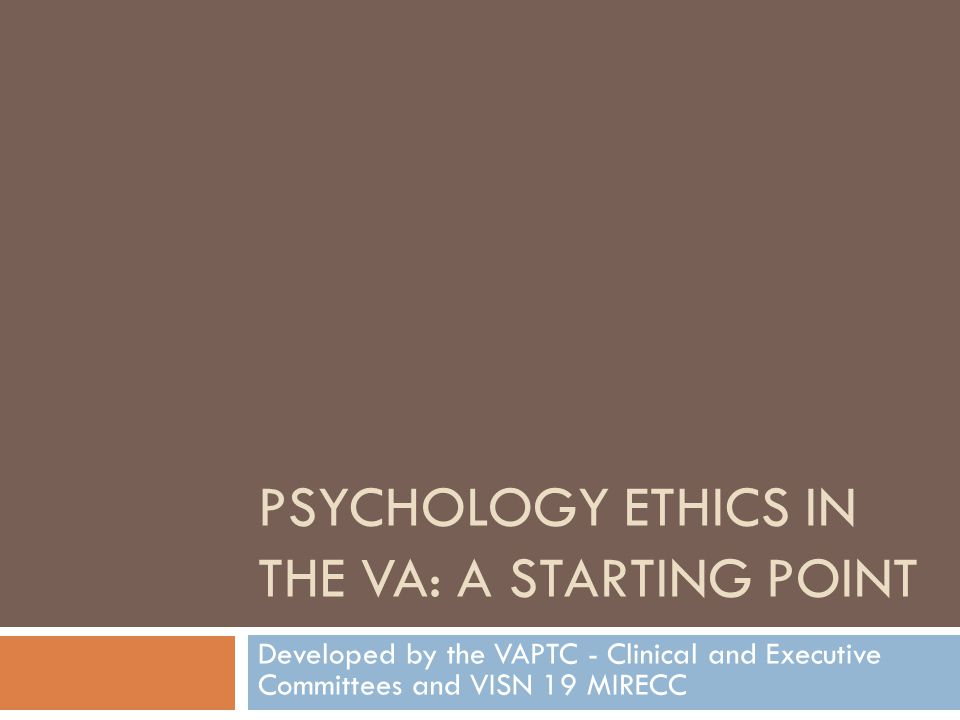 PSYCHOLOGY ETHICS IN THE VA: A Starting Point